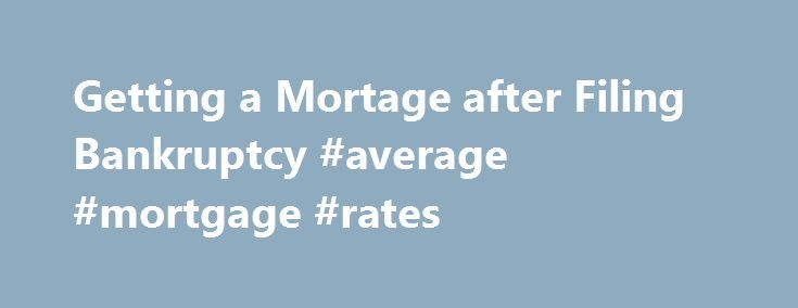 Getting a Mortage after Filing Bankruptcy #average #mortgage #rates http://money.remmont.com/getting-a-mortage-after-filing-bankruptcy-average-mortgage-rates/  #mortgage after bankruptcy # Most people probably assume that obtaining a mortgage to purchase a home, refinance or to consolidate debt after a bankruptcy is out of the question. In fact, many people are able to obtain these mortgage services. Mortgage After Bankruptcy Most people probably assume that obtaining a mortgage to purchase…