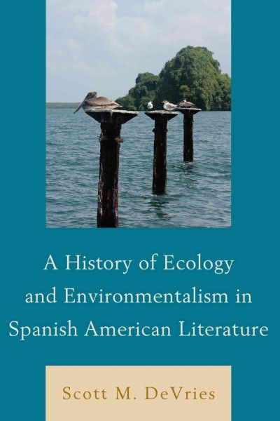 A history of ecology and environmentalism in Spanish American literature / Scott M. DeVries