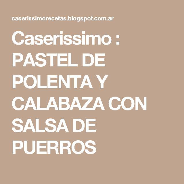 Caserissimo : PASTEL DE POLENTA Y CALABAZA CON SALSA DE PUERROS