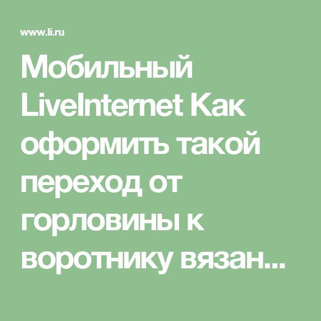 Мобильный LiveInternet Как оформить такой переход от горловины к воротнику вязаного свитера или джемпера,мастер-класс подробно по фото   len-OK65 - Дневник len-OK65  
