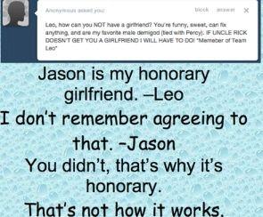 x: Leo, come puoi NON avere una fidanzata? Sei divertente, dolce, puoi aggiustare tutto, e sei il mio semidio maschio preferito (insieme a Percy). SE LO ZIO RICK NON TI DA UNA FIDANZATA LO FARO' IO *membro del Team Leo*  Leo: Jason è la mia fidanzata onoraria Jason: Non ricordo di aver acconsentito Leo: Non l'hai fatto, ecco perché è onoraria Jason: Non è così che funziona