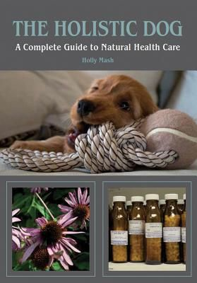 The holistic dog: a complete guide to natural health care by Holly Mask
