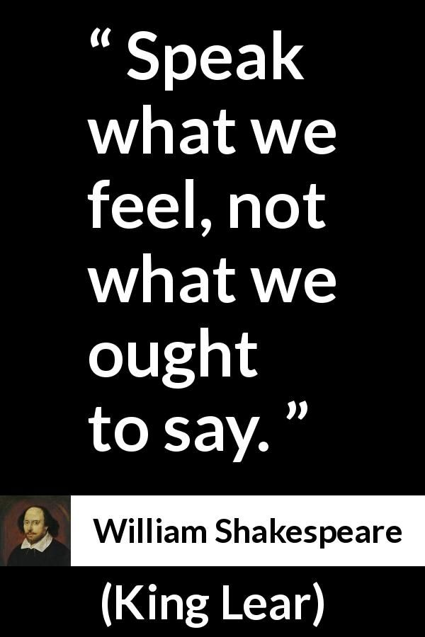 William Shakespeare - King Lear - Speak what we feel, not what we ought to say.