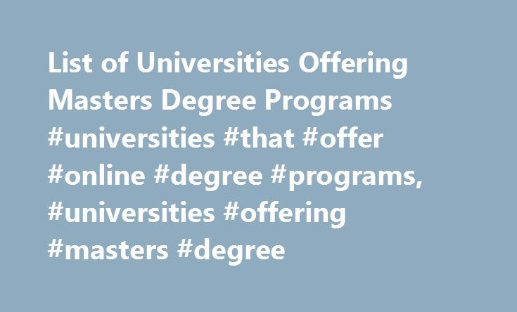 List of Universities Offering Masters Degree Programs #universities #that #offer #online #degree #programs, #universities #offering #masters #degree http://france.nef2.com/list-of-universities-offering-masters-degree-programs-universities-that-offer-online-degree-programs-universities-offering-masters-degree/  # List of Universities Offering Masters Degree Programs Master's degree programs are offered at most colleges and universities and are available in almost any academic discipline or…
