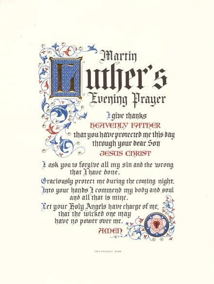 Martin Luther's Evening Prayer- I give thanks Heavenly Father that You have protected me this day through Your Dear Son Jesus Christ. I ask you to forgive all my sin and the wrong that I have done. Graciously protect me during the coming night. Into Your hands I commend my body and soul and all that is mine. Let Your Holy Angels have charge over me, that the wicked one may have no power over me. Amen
