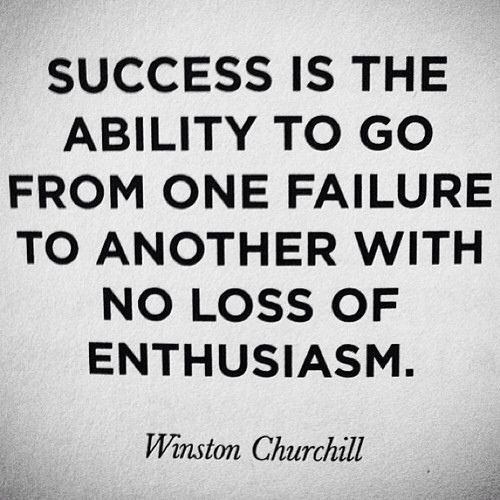 Success is the ability to go from one failure to another with no loss of enthusiasm  - Winston Churchill