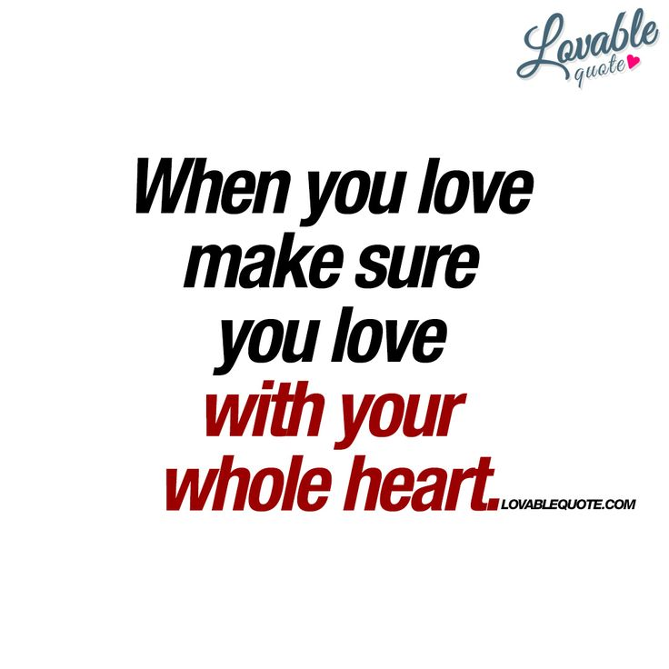 """When you love make sure you love with your whole heart."" It's so important to completely love the one you are with. - www.lovablequote.com #love"