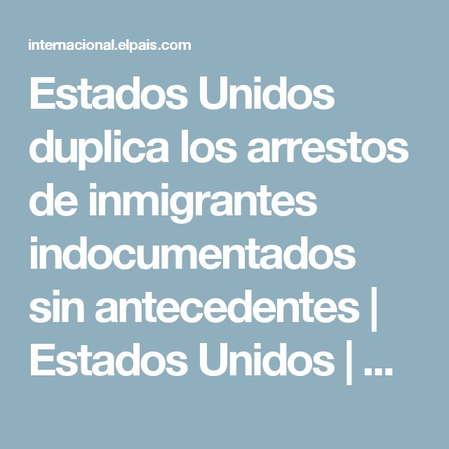 Estados Unidos duplica los arrestos de inmigrantes indocumentados sin antecedentes | Estados Unidos | EL PAÍS