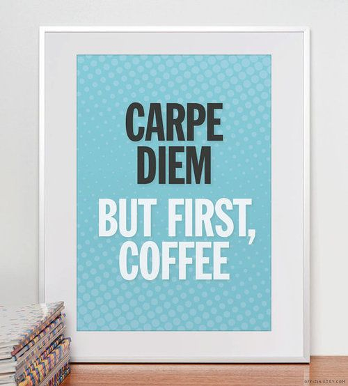 Carpe diem. Bust first, coffee.