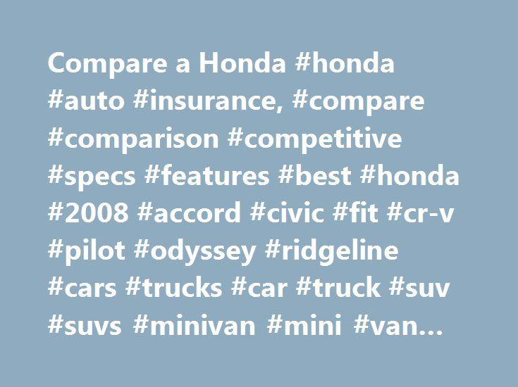 Compare a Honda #honda #auto #insurance, #compare #comparison #competitive #specs #features #best #honda #2008 #accord #civic #fit #cr-v #pilot #odyssey #ridgeline #cars #trucks #car #truck #suv #suvs #minivan #mini #van #auto http://baltimore.remmont.com/compare-a-honda-honda-auto-insurance-compare-comparison-competitive-specs-features-best-honda-2008-accord-civic-fit-cr-v-pilot-odyssey-ridgeline-cars-trucks-car-truck-suv-suvs/  # [1] MSRP excluding tax, license, registration, $875.00…