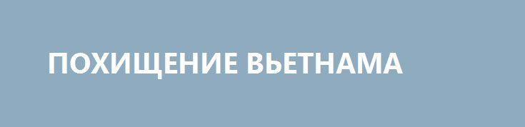 ПОХИЩЕНИЕ ВЬЕТНАМА http://rusdozor.ru/2016/05/31/poxishhenie-vetnama/  США торопятся «простить» Ханою свое унижение   Президент США Барак Обама привез Вьетнаму очень щедрый подарок. Нет, не извинение за агрессию 1965–1975 годов, в огне которой погибли около 2 млн мирных граждан страны; не компенсацию за сожженные напалмом города ...