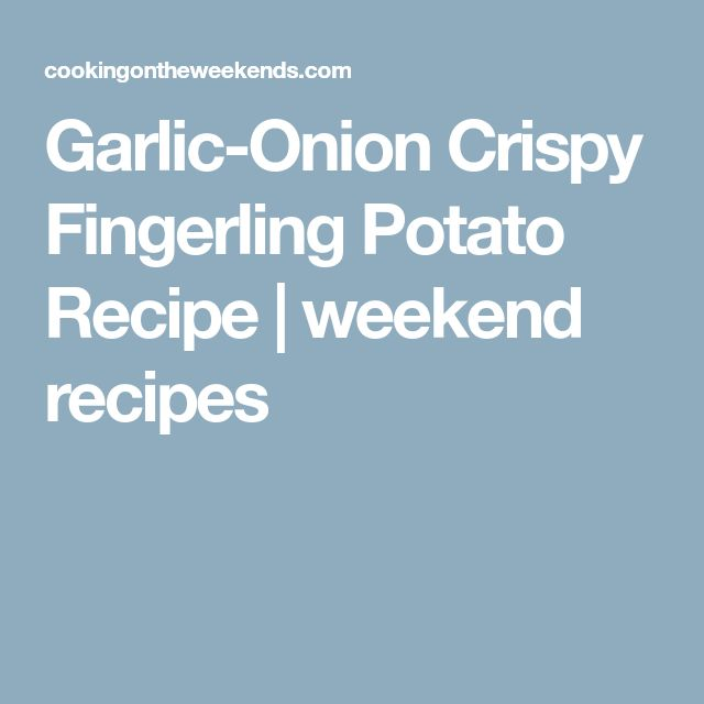Garlic-Onion Crispy Fingerling Potato Recipe | weekend recipes