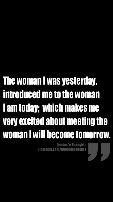 The woman I was yesterday, introduced me to the woman I am today; which makes me very excited about meeting the woman I will become tomorrow.