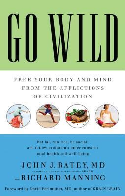 Go Wild: Free Your Body and Mind from the Afflictions of Civilization by John J. Ratey and Richard Manning