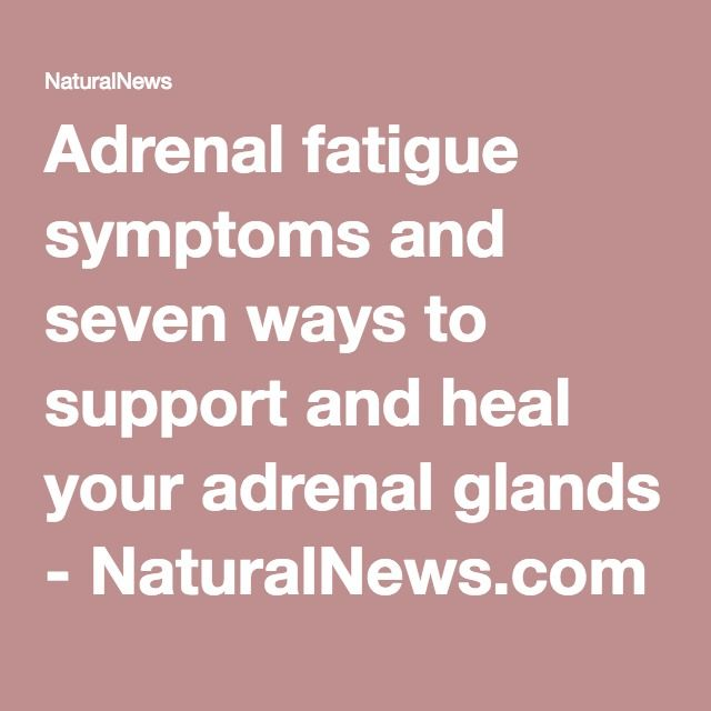 Adrenal fatigue symptoms and seven ways to support and heal your adrenal glands - NaturalNews.com