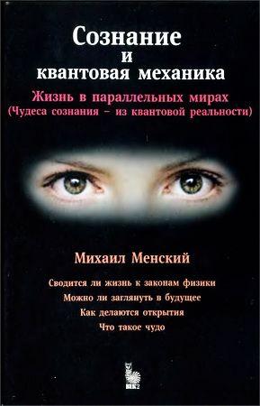Менский Михаил Борисович  - Сознание и квантовая механика - Жизнь в параллельных мирах