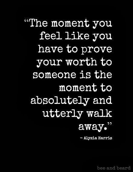 The moment you feel like you have to prove your worth to someone is the moment to absolutely and utterly walk away | Inspirational Quotes More Remember This, Alysia Harry, Quote, Walks Away, Wisdom, So True, Truths, Living, Feelings The moment you feel like you have to prove your worth to someone is the moment to absolutely and utterly walk away. ~Alysia Harris <-- So true. #quote #saying #words #wisdom #life #worth #selfesteem #selfworth #value #confidence The Moment You Feel Like You Have…