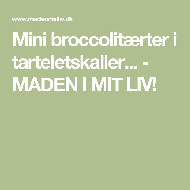 Mini broccolitærter i tarteletskaller... - MADEN I MIT LIV!
