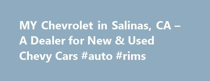 MY Chevrolet in Salinas, CA – A Dealer for New & Used Chevy Cars #auto #rims http://france.remmont.com/my-chevrolet-in-salinas-ca-a-dealer-for-new-used-chevy-cars-auto-rims/  #salinas auto mall # MY Chevrolet in Salinas Near Santa Cruz, California Thank you for choosing MY Chevrolet in Salinas, California. We are a new and used car, truck, and SUV dealership, offering vehicle sales, financing, auto parts, and service for Monterey and Santa Cruz! Conveniently accessible from Hwy 101, we are…