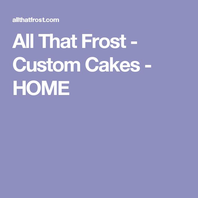 All That Frost - Custom Cakes - HOME