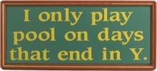 I only play pool on days that end in Y. Funny billiards decor from Northwest Gifts.
