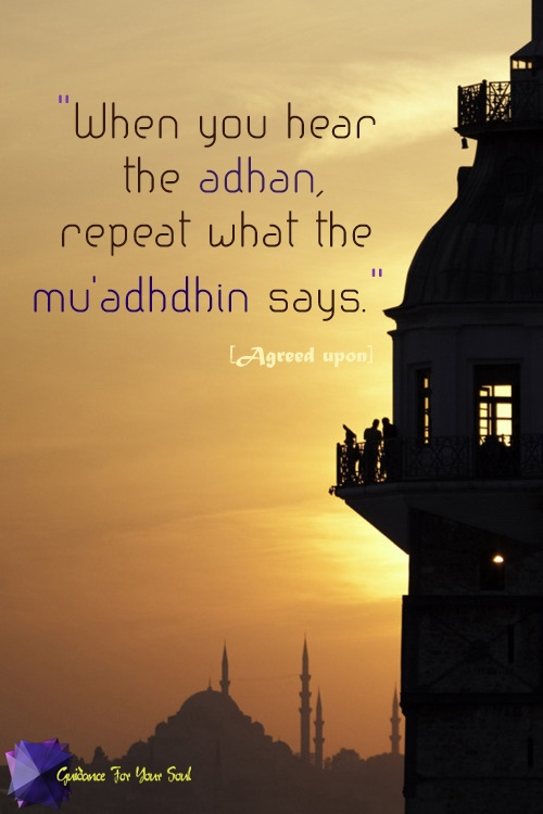 When you hear the Adhan, repeat what the Mu'adhdhin says. [Hadith]