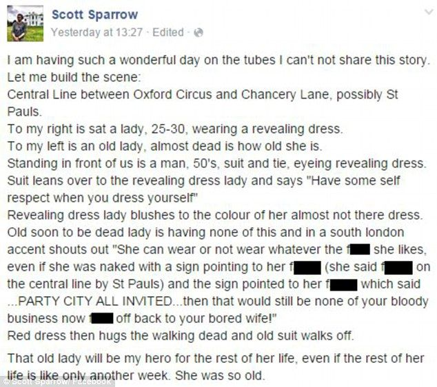 'She can wear whatever the f*** she likes': Story about pensioner who came to the rescue of a scantily-clad woman being abused by man on the Tube goes viral Facebook user Scott Sparrow witnessed an incident on the tube yesterday Read more: This is AWESOME!