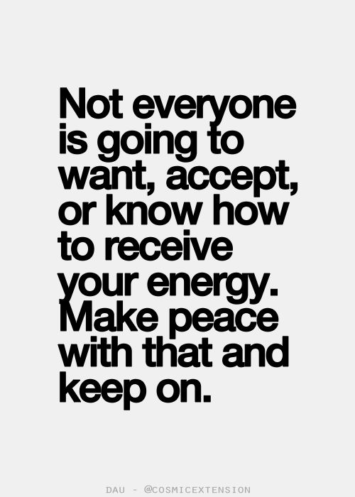 Not everyone is going to want, accept or know how to receive your energy. Make Peace with that and keep on ..