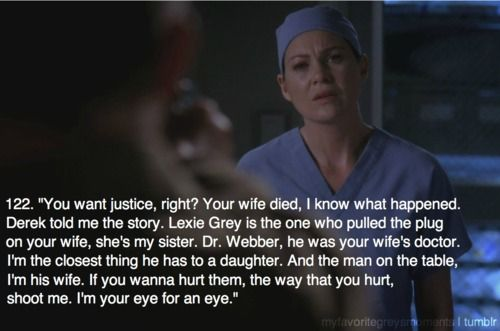 """You want justice, right? Your wife died. I know what happened. Derek told me the story. Lexie Grey is the one who pulled the plug on your wife, she's my sister. Dr. Webber, he was your wife's doctor. I'm the closest thing he has to a daughter. And the man on the table, I'm his wife. If you want to hurt them, the way that you hurt, shoot me. I'm your eye for an eye.""  Meredith to the shooter; Grey's Anatomy quotes"
