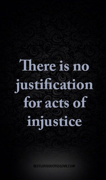 There is no justification for acts of injustice