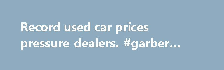Record used car prices pressure dealers. #garber #auto #mall http://auto-car.nef2.com/record-used-car-prices-pressure-dealers-garber-auto-mall/  #used car prices # By Chris Woodyard, USA TODAY With used car prices at record highs, auto dealers are trying harder to get customers to trade in their old cars for new ones. Toyota, Wieck The 2008 Toyota 4Runner Limited. AutoNation, the largest U.S. new car dealer chain, plans to hang tags from the mirrors of late-model, fuel-efficient cars brought…