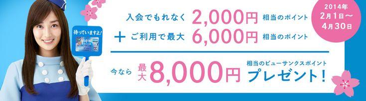 入会でもれなく2,000円相当のポイント+ご利用で最大6,000円相当のポイント 今なら最大8,000円相当のビューサンクスポイントプレゼント! 2014年2月1日~4月30日