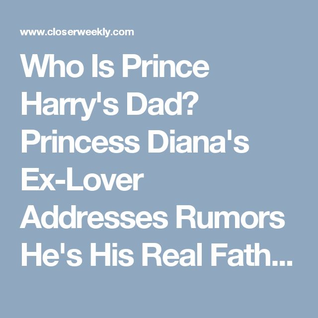 Who Is Prince Harry's Dad? Princess Diana's Ex-Lover Addresses Rumors He's His Real Father - Closer Weekly