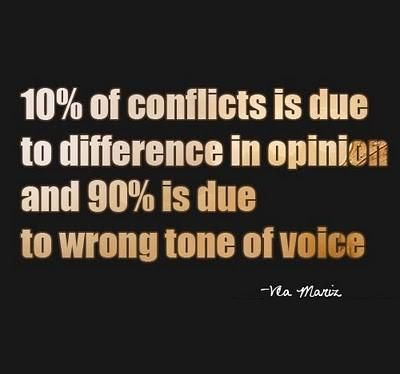 10% of conflicts is due to a difference in opinion and 90% is due to the wrong tone of voice.
