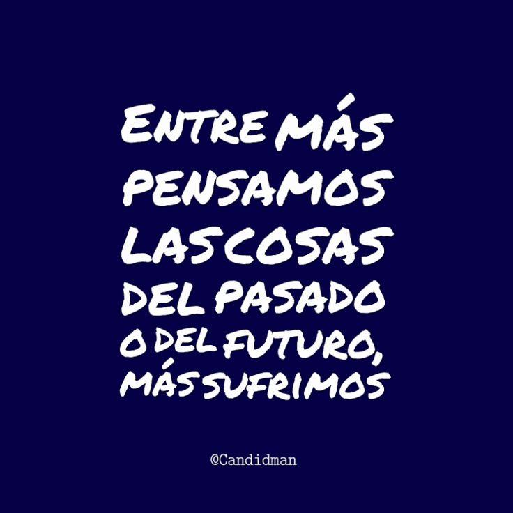 """""""Entre más pensamos las cosas del #Pasado o del #Futuro, más sufrimos"""". @candidman #Frases #Reflexion #Candidman"""
