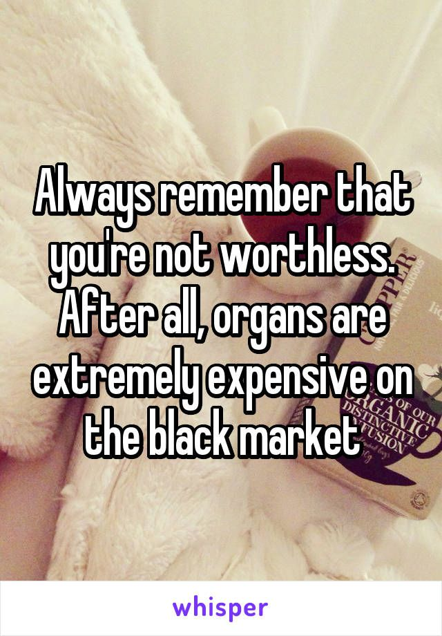 Always remember that you're not worthless. After all, organs are extremely expensive on the black market
