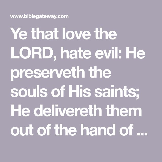 Ye that love the LORD, hate evil: He preserveth the souls of His saints; He delivereth them out of the hand of the wicked. (Psalm 97:10)