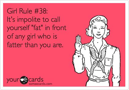 Girl Rule #38: It's impolite to call yourself 'fat' in front of any girl who is fatter than you are.