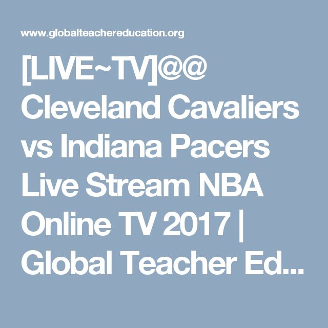 [LIVE~TV]@@ Cleveland Cavaliers vs Indiana Pacers Live Stream NBA Online TV 2017 | Global Teacher Education