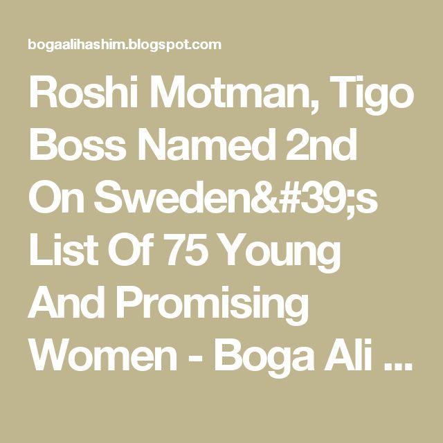 Roshi Motman, Tigo Boss Named 2nd On Sweden's List Of 75 Young And Promising Women - Boga Ali Hashim