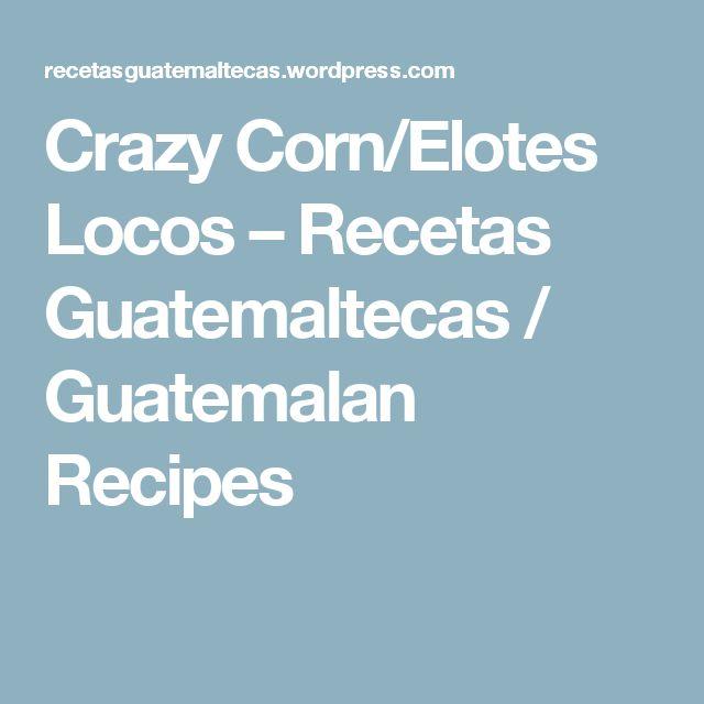 Crazy Corn/Elotes Locos – Recetas Guatemaltecas / Guatemalan Recipes