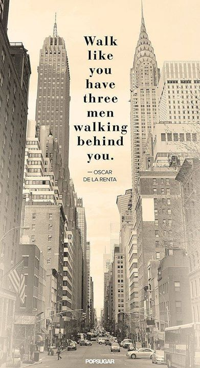 """""""Walk like you have three men walking behind you."""" Oscar de la Renta  Zachowuj się tak, jakby ktoś Cię obserwował.  Nie garb się. Uśmiechaj się. Bądź uprzejmy."""