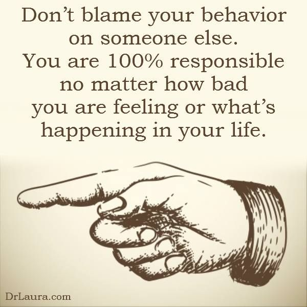Don't blame your behavior on someone else. You are 100% responsible no matter how bad you are feeling or what's happening in your life.