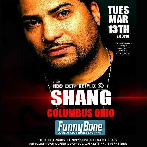 THIS WEEK OHIO!  #COLUMBUS OHIO -FREE GUEST LIST AVAIL SEND NAMES TO shangism@pacbell.net  TUES MARCH 13TH @ THE COLUMBUS FUNNYBONE http://columbus.funnybone.com/ShowDetails/bc9b0344-3635-4316-88cf-7b5314362b53/835a5551-0c03-4271-9a36-6bce765bcde3/Shang/Columbus_Funny_Bone  #standup #bet #hbo #comedycentral #starz #funny #funnyshit #edgy #share #tellyourfriends #free #guestlist #lovelaughter #humor #fun #goodtimes #funtimes #columbusfunnybone #Columbus #ohio  #funnybone
