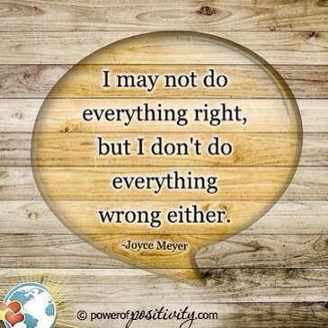 I may not do everything right but I don't do everything wrong either. Joyce Meyer                    I feel this about parenting!