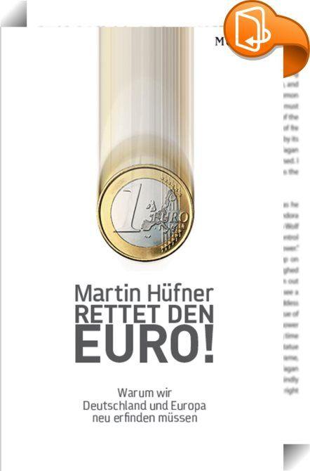Rettet den Euro!    :  Der Euro ist gescheitert. Europa kommt nicht mehr aus dem Hamsterrad von Finanz- und Wirtschaftskrisen heraus. Deshalb brauchen wir nicht nur eine neue Währung, sondern auch ein neues Europa. Hüfner zeigt, wieso wir den alten Euro und die Nationalstaaten aufgeben und ganz neu denken müssen.
