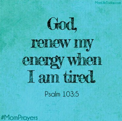 God, renew my energy when I am tired - Psalm 103:5