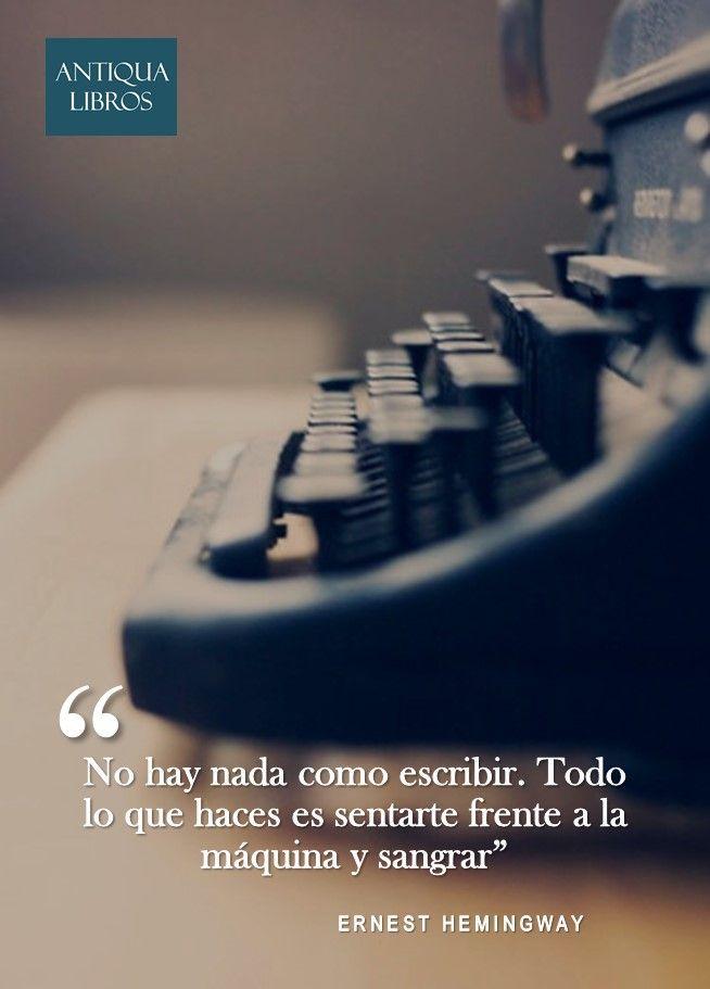 """""""No hay nada como escribir. Todo lo que haces es sentarte frente a la máquina y sangrar"""". - Ernest Hemingway"""