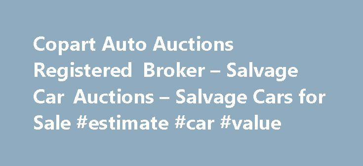 Copart Auto Auctions Registered Broker – Salvage Car Auctions – Salvage Cars for Sale #estimate #car #value http://car-auto.nef2.com/copart-auto-auctions-registered-broker-salvage-car-auctions-salvage-cars-for-sale-estimate-car-value/ #salvage cars for sale # How can you buy cars at Copart.com? Welcome to SalvageReseller.com, the most convenient place on the web to purchase used vehicles from a Copart Registered Broker. If you're looking to find great deals on salvage…Continue Reading