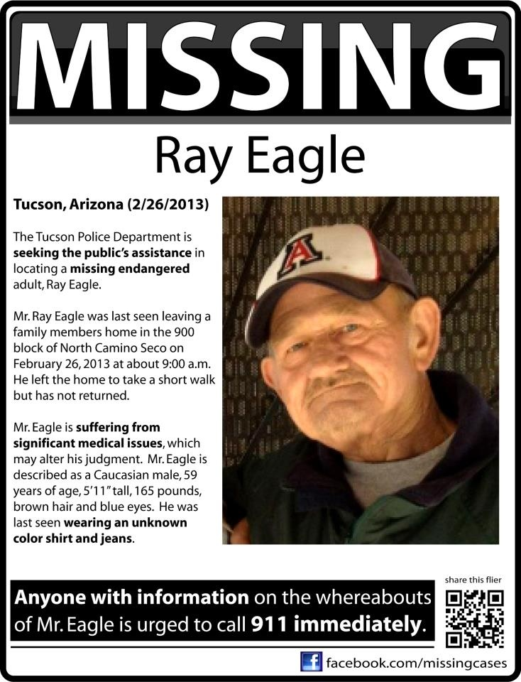 MISSING & ENDANGERED: Mr. Ray Eagle - Tucson, Arizona (2/26/2013) The Tucson Police Department is seeking the public's assistance in locating a missing endangered adult, Ray Eagle. Mr. Ray Eagle was last seen leaving a family members home in the 900 block of North Camino Seco on February 26, 2013 at about 9:00 a.m. He left the home to take a short walk but has not returned.
